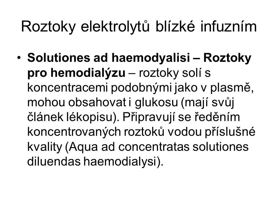 Roztoky elektrolytů blízké infuzním •Solutiones ad haemodyalisi – Roztoky pro hemodialýzu – roztoky solí s koncentracemi podobnými jako v plasmě, mohou obsahovat i glukosu (mají svůj článek lékopisu).