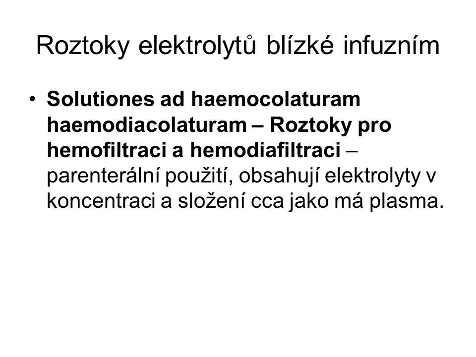 Roztoky elektrolytů blízké infuzním •Solutiones ad haemocolaturam haemodiacolaturam – Roztoky pro hemofiltraci a hemodiafiltraci – parenterální použití, obsahují elektrolyty v koncentraci a složení cca jako má plasma.