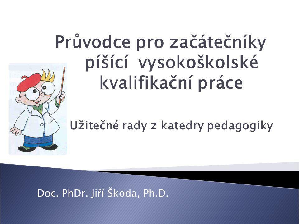 Průvodce pro začátečníky píšící vysokoškolské kvalifikační práce Užitečné rady z katedry pedagogiky Doc. PhDr. Jiří Škoda, Ph.D.