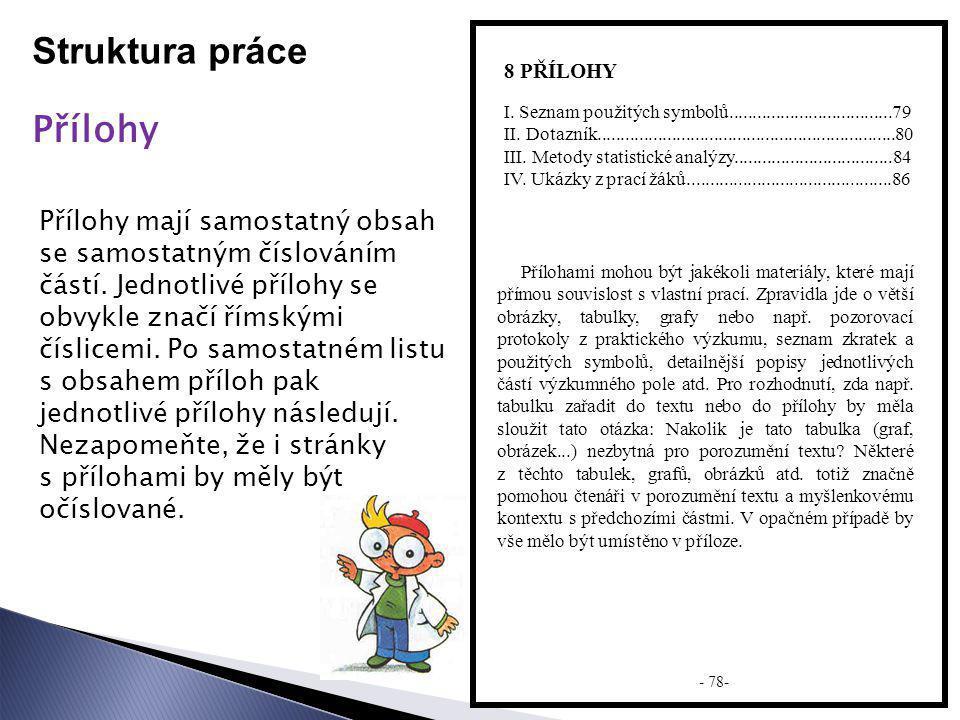 Struktura práce Přílohy 8 PŘÍLOHY Přílohy mají samostatný obsah se samostatným číslováním částí. Jednotlivé přílohy se obvykle značí římskými číslicem