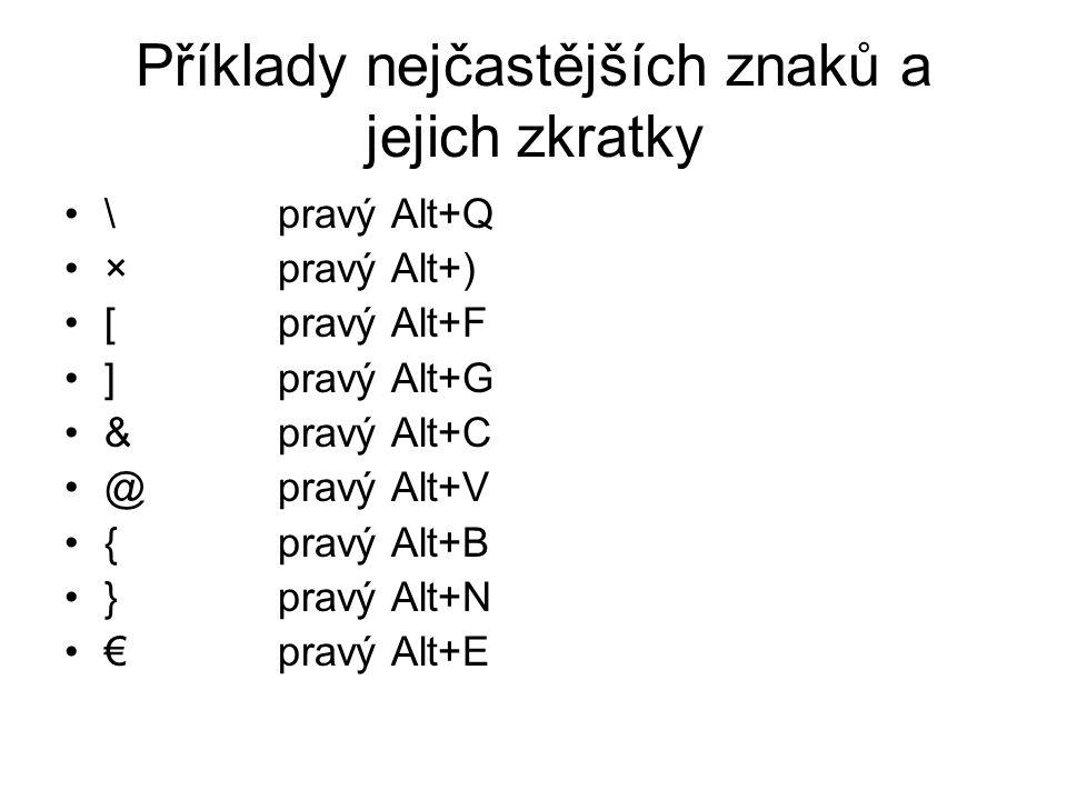 Příklady nejčastějších znaků a jejich zkratky •\pravý Alt+Q •×pravý Alt+) •[pravý Alt+F •]pravý Alt+G •&pravý Alt+C •@pravý Alt+V •{pravý Alt+B •}pravý Alt+N •€pravý Alt+E