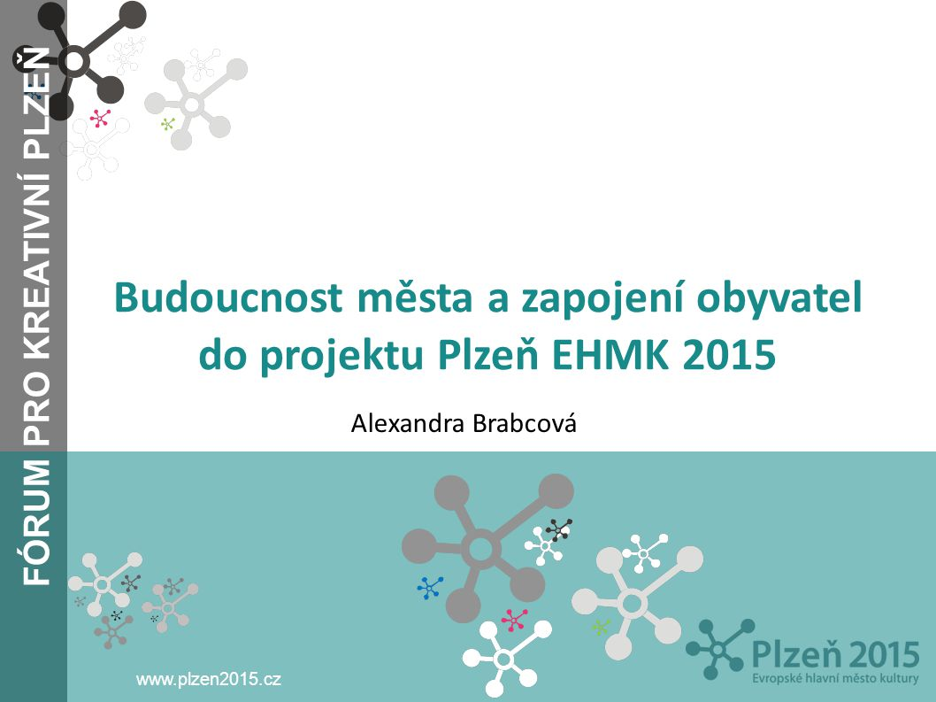 FÓRUM PRO KREATIVNÍ PLZEŇ www.plzen2015.cz Budoucnost města a zapojení obyvatel do projektu Plzeň EHMK 2015 Alexandra Brabcová