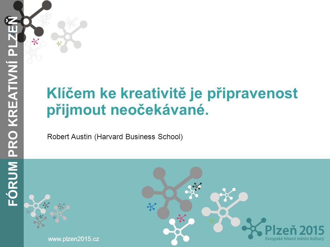 FÓRUM PRO KREATIVNÍ PLZEŇ www.plzen2015.cz Klíčem ke kreativitě je připravenost přijmout neočekávané. Robert Austin (Harvard Business School)