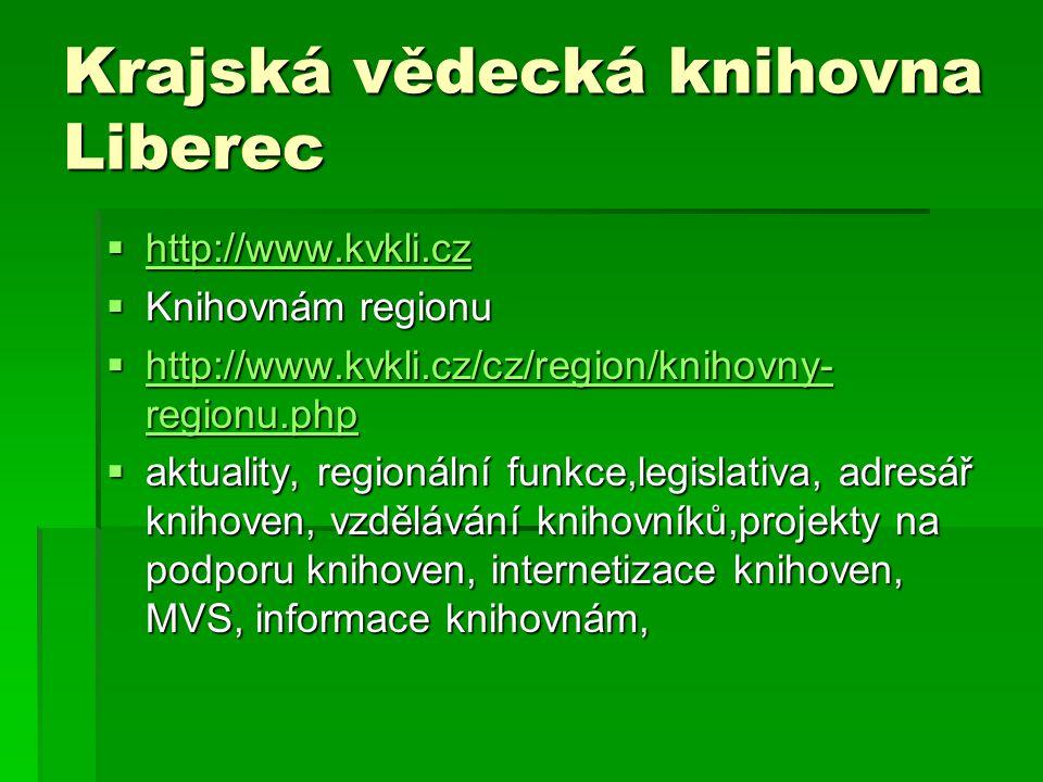 Krajská vědecká knihovna Liberec  http://www.kvkli.cz http://www.kvkli.cz  Knihovnám regionu  http://www.kvkli.cz/cz/region/knihovny- regionu.php http://www.kvkli.cz/cz/region/knihovny- regionu.php http://www.kvkli.cz/cz/region/knihovny- regionu.php  aktuality, regionální funkce,legislativa, adresář knihoven, vzdělávání knihovníků,projekty na podporu knihoven, internetizace knihoven, MVS, informace knihovnám,
