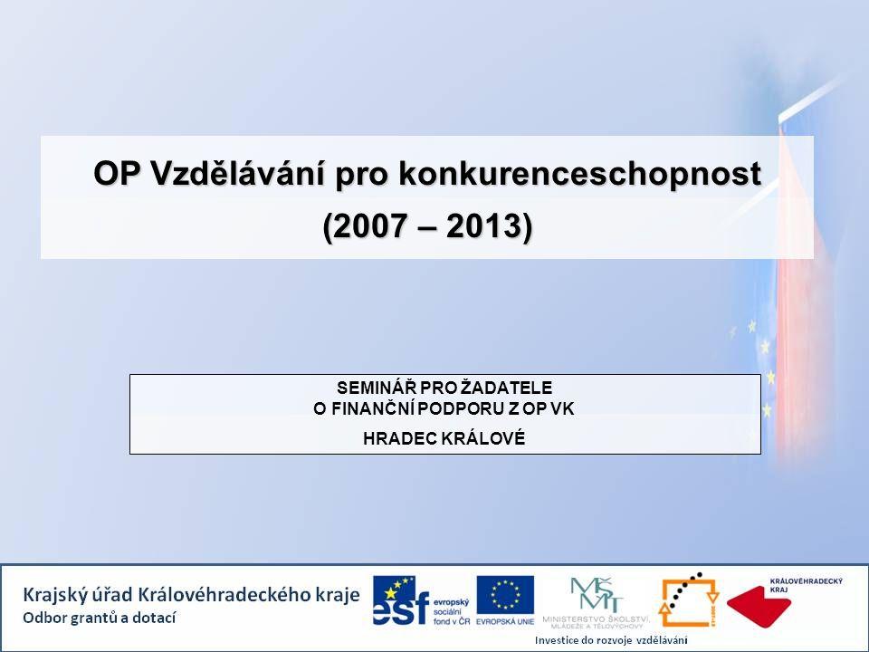 OP Vzdělávání pro konkurenceschopnost (2007 – 2013) SEMINÁŘ PRO ŽADATELE O FINANČNÍ PODPORU Z OP VK HRADEC KRÁLOVÉ