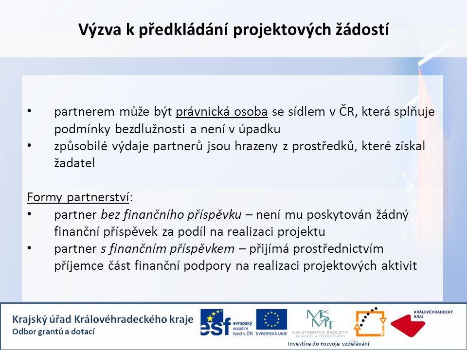 Výzva k předkládání projektových žádostí • partnerem může být právnická osoba se sídlem v ČR, která splňuje podmínky bezdlužnosti a není v úpadku • způsobilé výdaje partnerů jsou hrazeny z prostředků, které získal žadatel Formy partnerství: • partner bez finančního příspěvku – není mu poskytován žádný finanční příspěvek za podíl na realizaci projektu • partner s finančním příspěvkem – přijímá prostřednictvím příjemce část finanční podpory na realizaci projektových aktivit