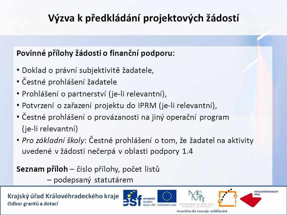 Výzva k předkládání projektových žádostí Povinné přílohy žádosti o finanční podporu: • Doklad o právní subjektivitě žadatele, • Čestné prohlášení žadatele • Prohlášení o partnerství (je-li relevantní), • Potvrzení o zařazení projektu do IPRM (je-li relevantní), • Čestné prohlášení o provázanosti na jiný operační program (je-li relevantní) • Pro základní školy: Čestné prohlášení o tom, že žadatel na aktivity uvedené v žádosti nečerpá v oblasti podpory 1.4 Seznam příloh – číslo přílohy, počet listů – podepsaný statutárem