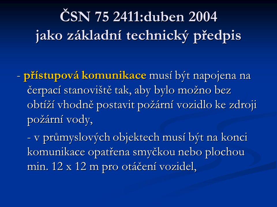 ČSN 75 2411:duben 2004 jako základní technický předpis - přístupová komunikace musí být napojena na čerpací stanoviště tak, aby bylo možno bez obtíží vhodně postavit požární vozidlo ke zdroji požární vody, - v průmyslových objektech musí být na konci komunikace opatřena smyčkou nebo plochou min.