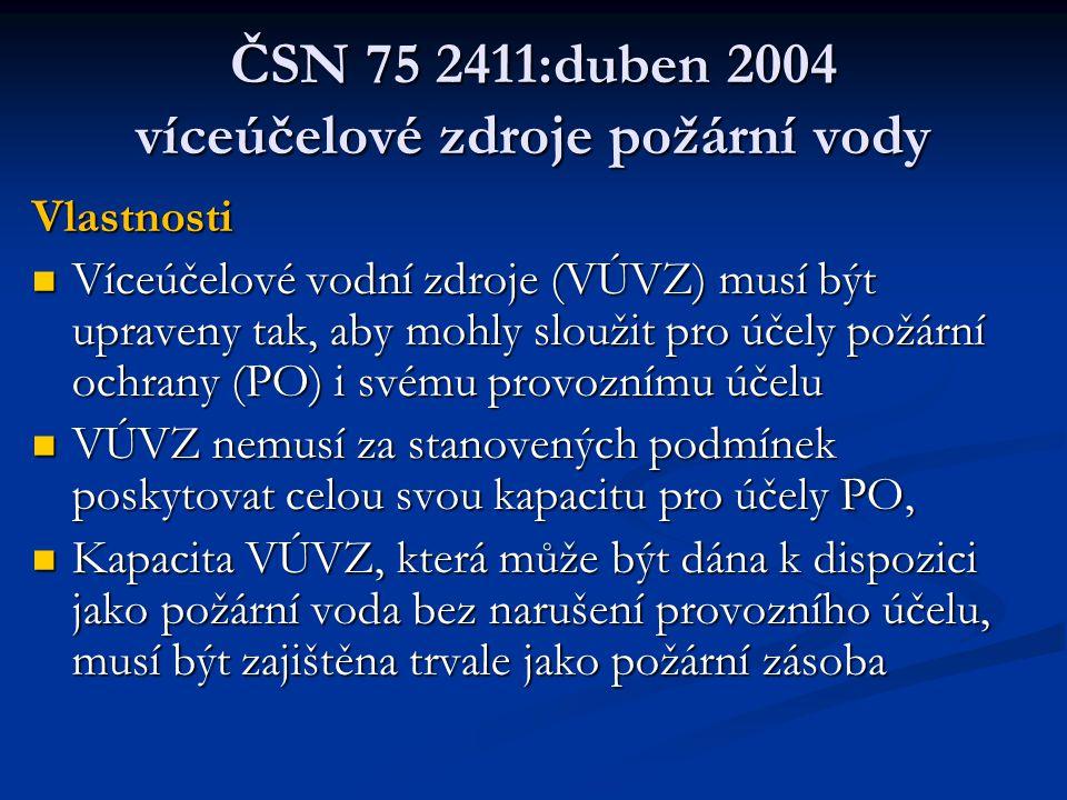 ČSN 75 2411:duben 2004 víceúčelové zdroje požární vody Vlastnosti  Víceúčelové vodní zdroje (VÚVZ) musí být upraveny tak, aby mohly sloužit pro účely požární ochrany (PO) i svému provoznímu účelu  VÚVZ nemusí za stanovených podmínek poskytovat celou svou kapacitu pro účely PO,  Kapacita VÚVZ, která může být dána k dispozici jako požární voda bez narušení provozního účelu, musí být zajištěna trvale jako požární zásoba