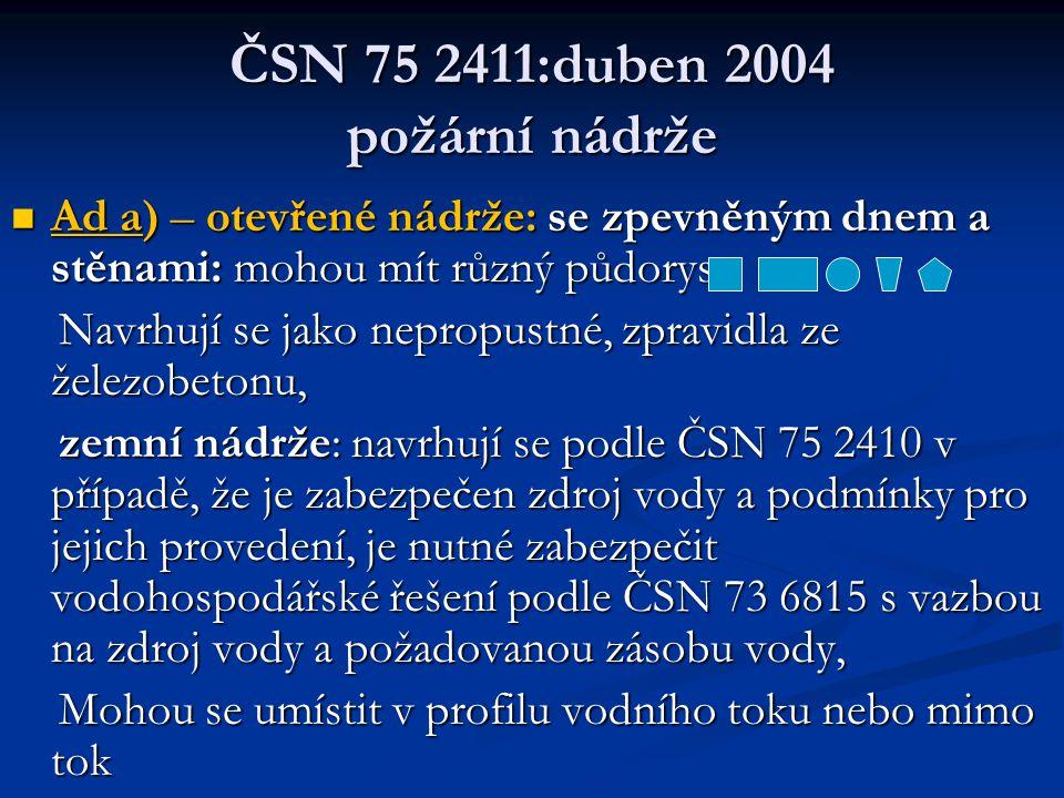ČSN 75 2411:duben 2004 požární nádrže  Ad a) – otevřené nádrže: se zpevněným dnem a stěnami: mohou mít různý půdorys: Navrhují se jako nepropustné, zpravidla ze železobetonu, Navrhují se jako nepropustné, zpravidla ze železobetonu, zemní nádrže: navrhují se podle ČSN 75 2410 v případě, že je zabezpečen zdroj vody a podmínky pro jejich provedení, je nutné zabezpečit vodohospodářské řešení podle ČSN 73 6815 s vazbou na zdroj vody a požadovanou zásobu vody, zemní nádrže: navrhují se podle ČSN 75 2410 v případě, že je zabezpečen zdroj vody a podmínky pro jejich provedení, je nutné zabezpečit vodohospodářské řešení podle ČSN 73 6815 s vazbou na zdroj vody a požadovanou zásobu vody, Mohou se umístit v profilu vodního toku nebo mimo tok Mohou se umístit v profilu vodního toku nebo mimo tok