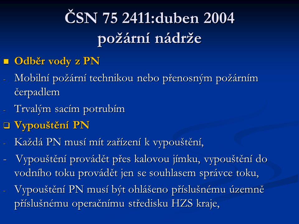 ČSN 75 2411:duben 2004 požární nádrže  Odběr vody z PN - Mobilní požární technikou nebo přenosným požárním čerpadlem - Trvalým sacím potrubím  Vypouštění PN - Každá PN musí mít zařízení k vypouštění, - Vypouštění provádět přes kalovou jímku, vypouštění do vodního toku provádět jen se souhlasem správce toku, - Vypouštění PN musí být ohlášeno příslušnému územně příslušnému operačnímu středisku HZS kraje,