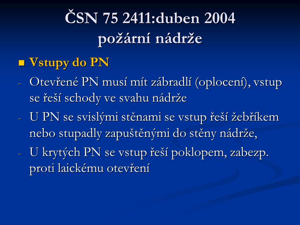 ČSN 75 2411:duben 2004 požární nádrže  Vstupy do PN - Otevřené PN musí mít zábradlí (oplocení), vstup se řeší schody ve svahu nádrže - U PN se svislými stěnami se vstup řeší žebříkem nebo stupadly zapuštěnými do stěny nádrže, - U krytých PN se vstup řeší poklopem, zabezp.
