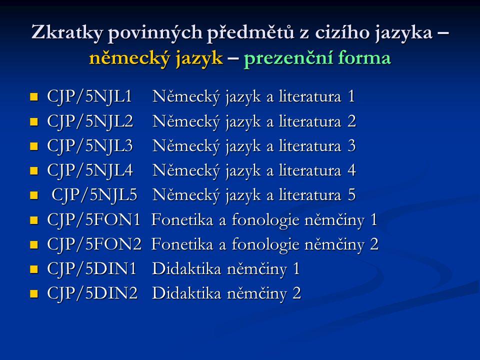 Zkratky povinných předmětů z cizího jazyka – německý jazyk – prezenční forma  CJP/5NJL1 Německý jazyk a literatura 1  CJP/5NJL2 Německý jazyk a lite