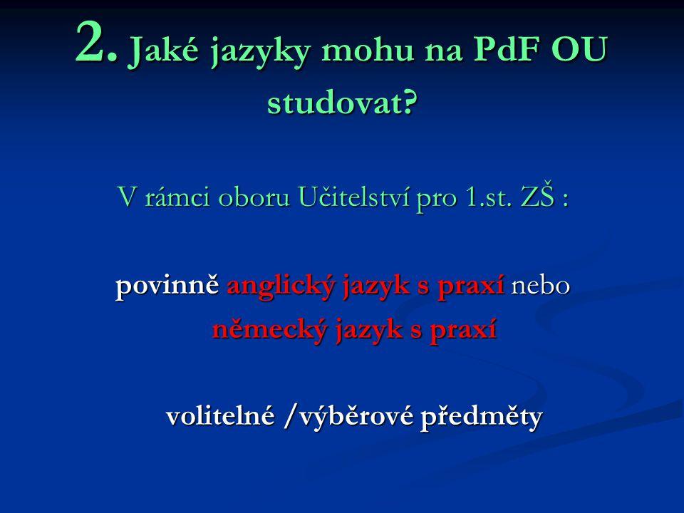 2. Jaké jazyky mohu na PdF OU studovat? V rámci oboru Učitelství pro 1.st. ZŠ : povinně anglický jazyk s praxí nebo německý jazyk s praxí německý jazy