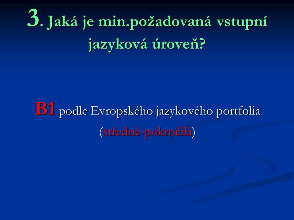 3. Jaká je min.požadovaná vstupní jazyková úroveň? B1 podle Evropského jazykového portfolia (středně-pokročilá)