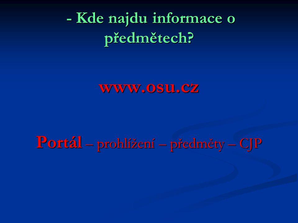 - Kde najdu informace o předmětech? - Kde najdu informace o předmětech? www.osu.cz Portál – prohlížení – předměty – CJP
