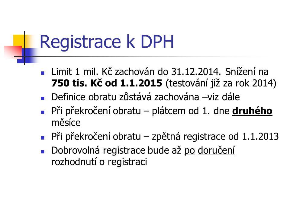 Registrace k DPH  Limit 1 mil. Kč zachován do 31.12.2014. Snížení na 750 tis. Kč od 1.1.2015 (testování již za rok 2014)  Definice obratu zůstává za