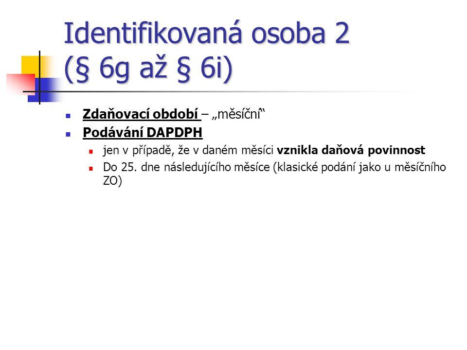 """Identifikovaná osoba 2 (§ 6g až § 6i)  Zdaňovací období – """"měsíční""""  Podávání DAPDPH  jen v případě, že v daném měsíci vznikla daňová povinnost  D"""