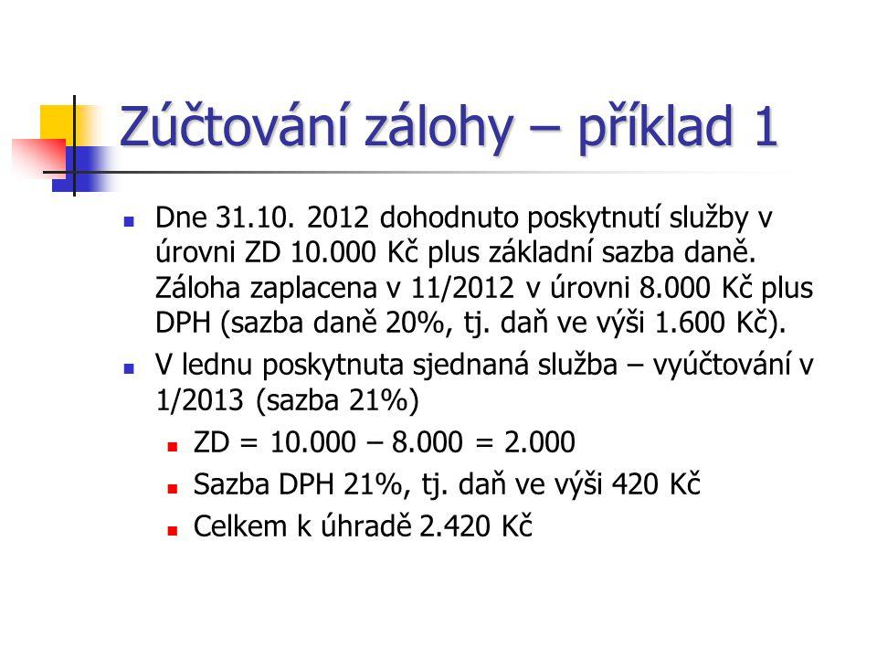 Zúčtování zálohy – příklad 1  Dne 31.10. 2012 dohodnuto poskytnutí služby v úrovni ZD 10.000 Kč plus základní sazba daně. Záloha zaplacena v 11/2012