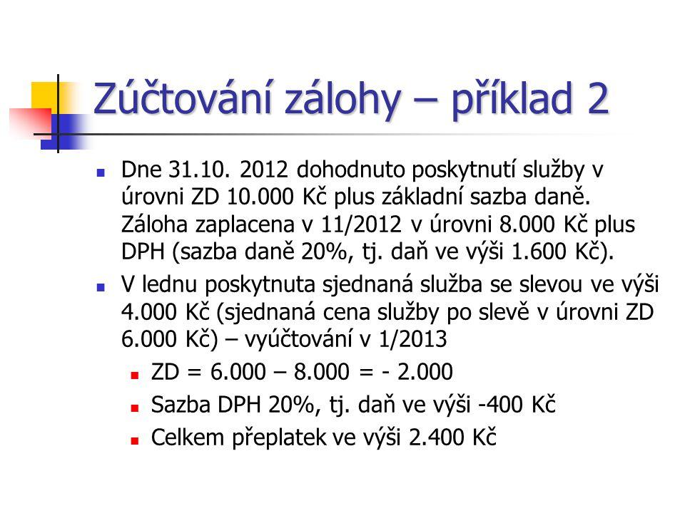 Zúčtování zálohy – příklad 2  Dne 31.10. 2012 dohodnuto poskytnutí služby v úrovni ZD 10.000 Kč plus základní sazba daně. Záloha zaplacena v 11/2012