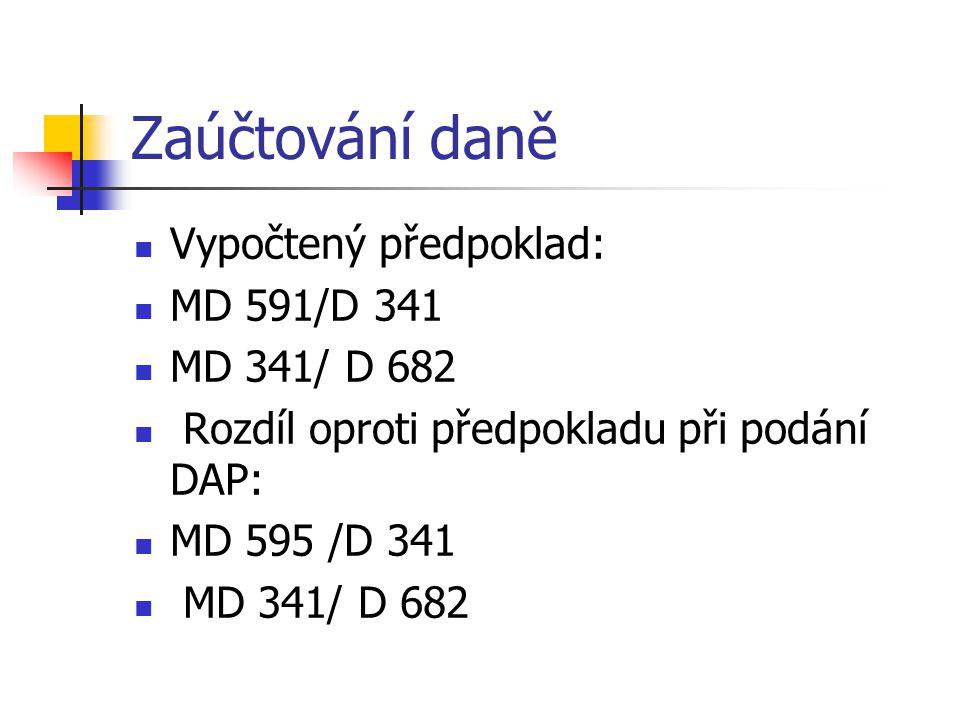Zaúčtování daně  Vypočtený předpoklad:  MD 591/D 341  MD 341/ D 682  Rozdíl oproti předpokladu při podání DAP:  MD 595 /D 341  MD 341/ D 682