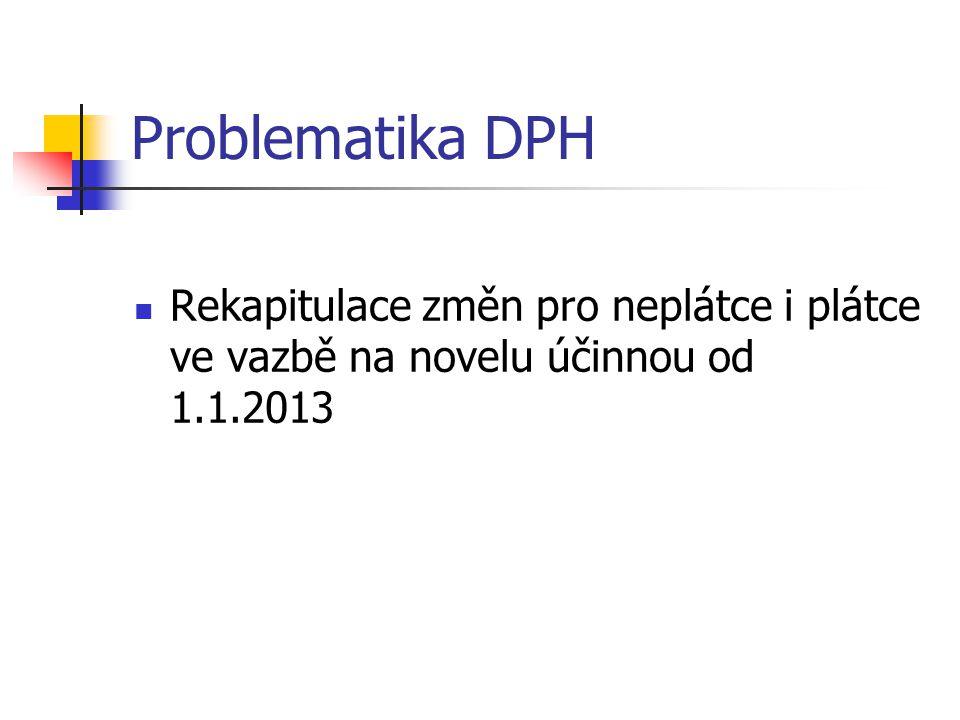 Problematika DPH  Rekapitulace změn pro neplátce i plátce ve vazbě na novelu účinnou od 1.1.2013
