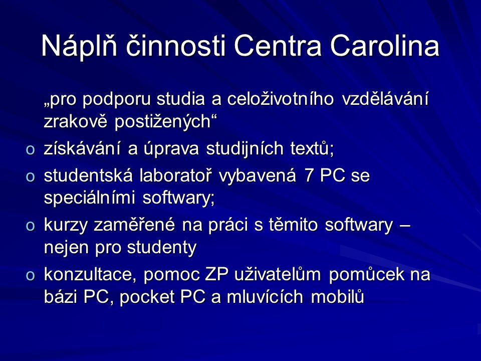 """Náplň činnosti Centra Carolina """"pro podporu studia a celoživotního vzdělávání zrakově postižených o získávání a úprava studijních textů; o studentská laboratoř vybavená 7 PC se speciálními softwary; o kurzy zaměřené na práci s těmito softwary – nejen pro studenty o konzultace, pomoc ZP uživatelům pomůcek na bázi PC, pocket PC a mluvících mobilů"""