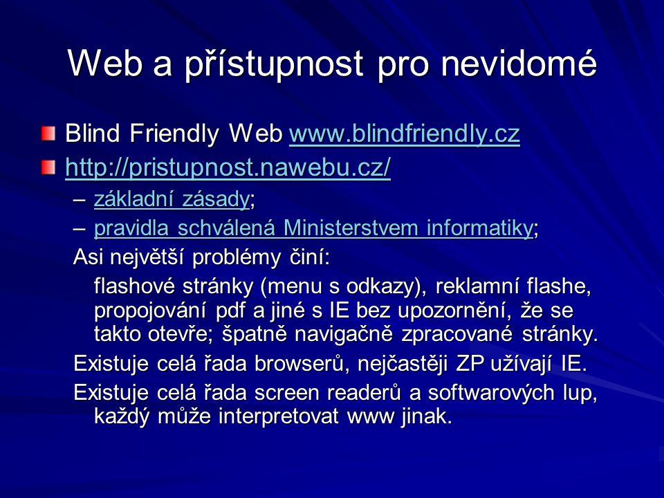 Web a přístupnost pro nevidomé Blind Friendly Web www.blindfriendly.cz www.blindfriendly.cz http://pristupnost.nawebu.cz/ –základní zásady; základní zásadyzákladní zásady –pravidla schválená Ministerstvem informatiky; pravidla schválená Ministerstvem informatikypravidla schválená Ministerstvem informatiky Asi největší problémy činí: flashové stránky (menu s odkazy), reklamní flashe, propojování pdf a jiné s IE bez upozornění, že se takto otevře; špatně navigačně zpracované stránky.