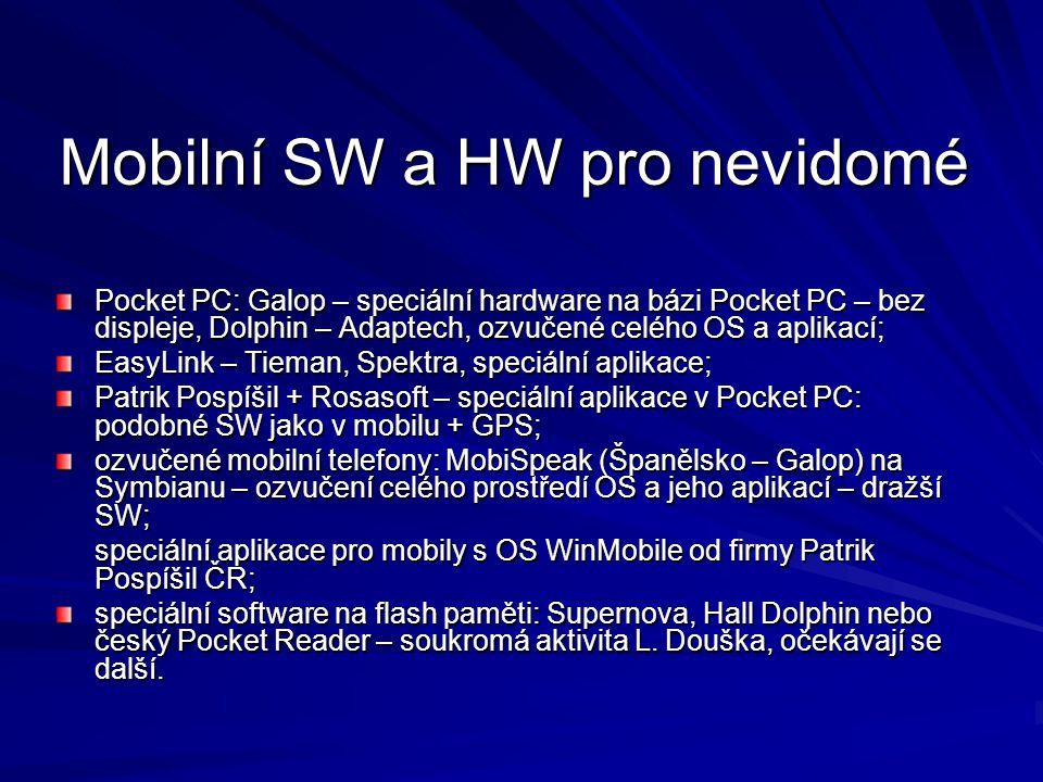 Mobilní SW a HW pro nevidomé Pocket PC: Galop – speciální hardware na bázi Pocket PC – bez displeje, Dolphin – Adaptech, ozvučené celého OS a aplikací; EasyLink – Tieman, Spektra, speciální aplikace; Patrik Pospíšil + Rosasoft – speciální aplikace v Pocket PC: podobné SW jako v mobilu + GPS; ozvučené mobilní telefony: MobiSpeak (Španělsko – Galop) na Symbianu – ozvučení celého prostředí OS a jeho aplikací – dražší SW; speciální aplikace pro mobily s OS WinMobile od firmy Patrik Pospíšil ČR; speciální software na flash paměti: Supernova, Hall Dolphin nebo český Pocket Reader – soukromá aktivita L.