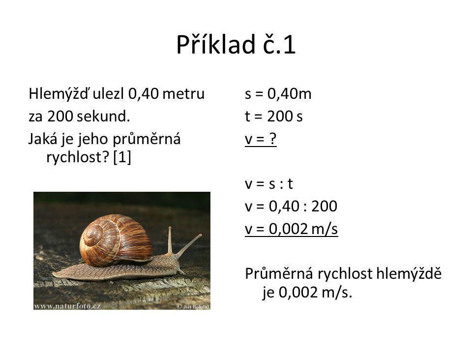 Příklad č.1 s = 0,40m t = 200 s v = ? v = s : t v = 0,40 : 200 v = 0,002 m/s Průměrná rychlost hlemýždě je 0,002 m/s. Hlemýžď ulezl 0,40 metru za 200