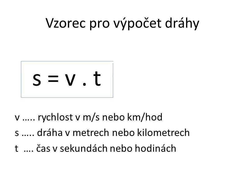 Vzorec pro výpočet dráhy s = v.t v ….. rychlost v m/s nebo km/hod s …..