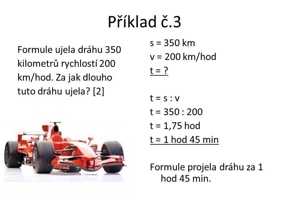 Příklad č.3 Formule ujela dráhu 350 kilometrů rychlostí 200 km/hod. Za jak dlouho tuto dráhu ujela? [2] s = 350 km v = 200 km/hod t = ? t = s : v t =