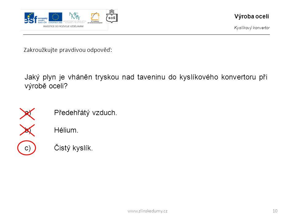 www.zlinskedumy.cz Zakroužkujte pravdivou odpověď: 10 Jaký plyn je vháněn tryskou nad taveninu do kyslíkového konvertoru při výrobě oceli? a)Předehřát