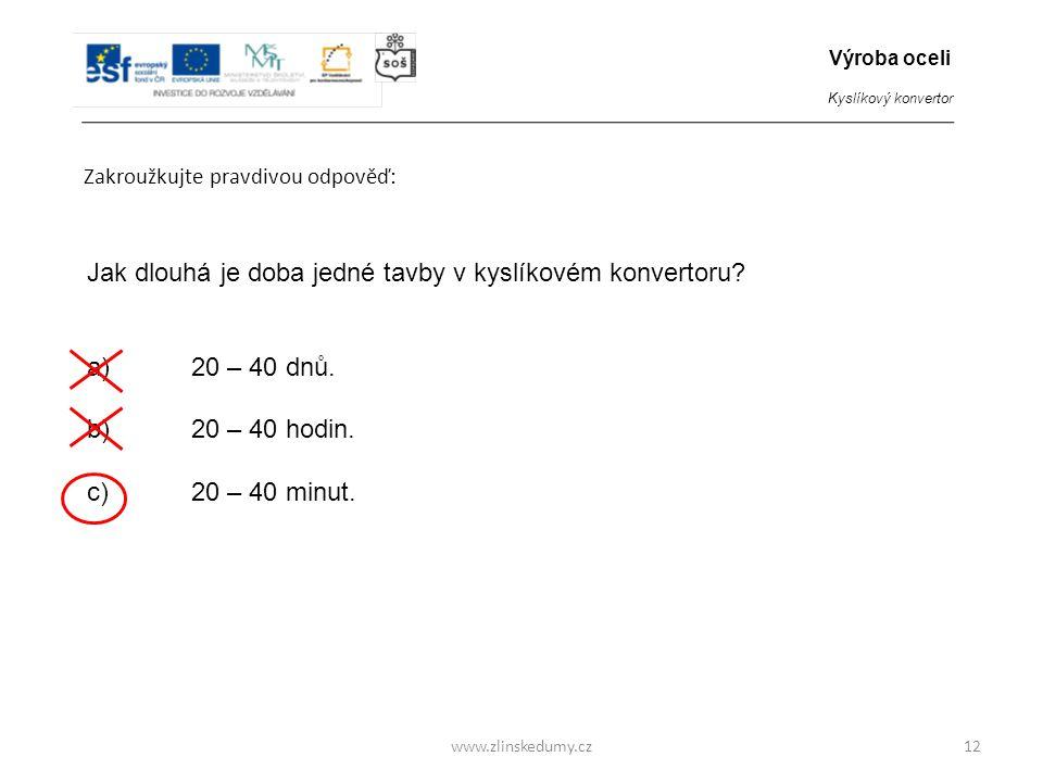 www.zlinskedumy.cz Zakroužkujte pravdivou odpověď: 12 Jak dlouhá je doba jedné tavby v kyslíkovém konvertoru? a)20 – 40 dnů. b)20 – 40 hodin. c)20 – 4