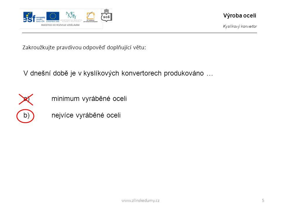 www.zlinskedumy.cz Zakroužkujte pravdivou odpověď doplňující větu: 5 V dnešní době je v kyslíkových konvertorech produkováno … a)minimum vyráběné ocel