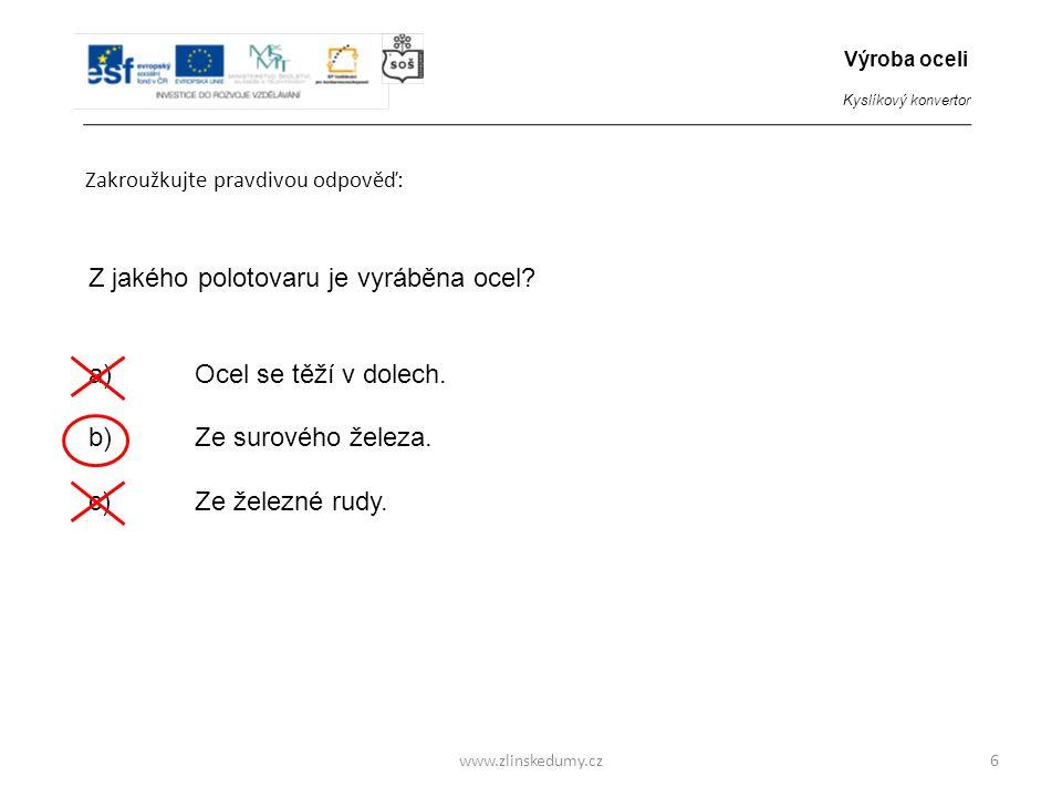 www.zlinskedumy.cz Zakroužkujte pravdivou odpověď doplňující větu: 7 Surové železo je technicky nepoužitelné, protože obsahuje … a)příliš velké množství uhlíku b)příliš malé množství uhlíku Výroba oceli Kyslíkový konvertor