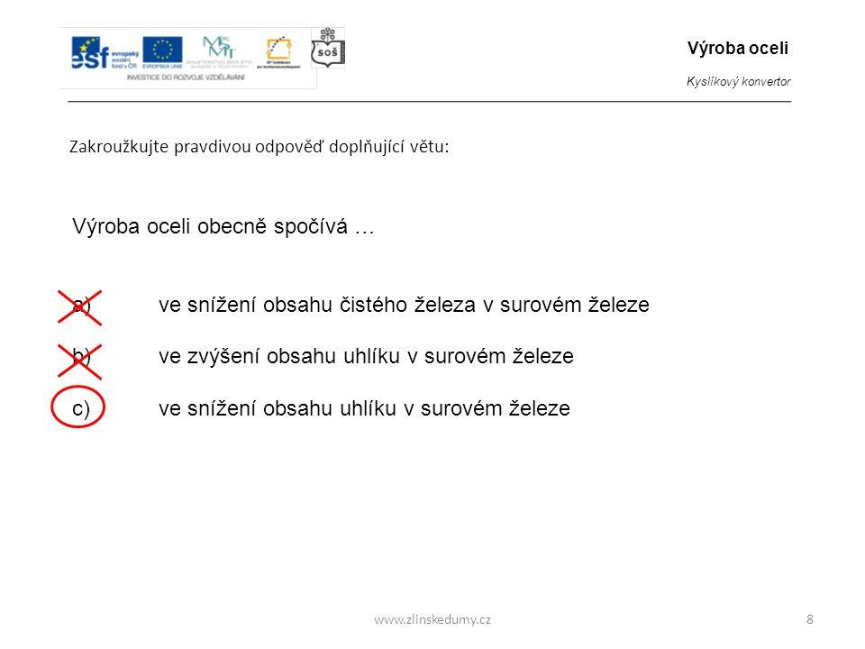www.zlinskedumy.cz Zakroužkujte pravdivou odpověď doplňující větu: 8 Výroba oceli obecně spočívá … a)ve snížení obsahu čistého železa v surovém železe