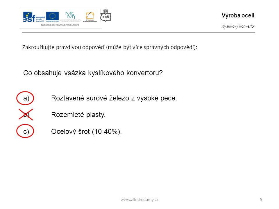 www.zlinskedumy.cz Zakroužkujte pravdivou odpověď (může být více správných odpovědí): 9 Co obsahuje vsázka kyslíkového konvertoru? a)Roztavené surové