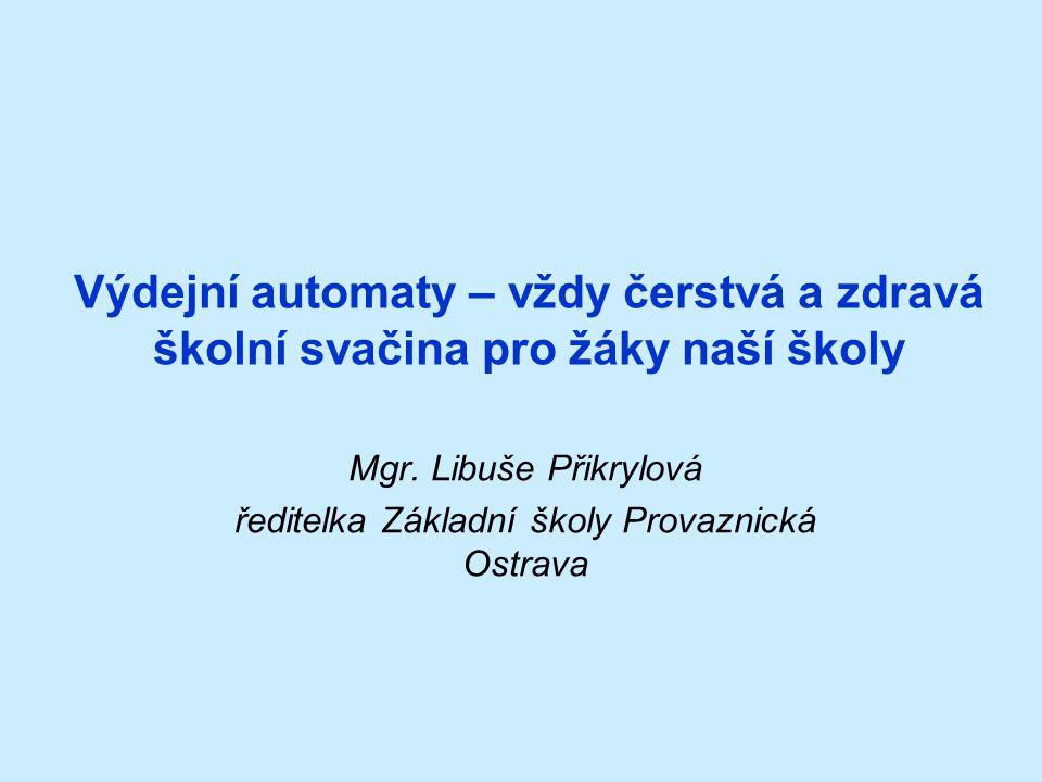 Výdejní automaty – vždy čerstvá a zdravá školní svačina pro žáky naší školy Mgr. Libuše Přikrylová ředitelka Základní školy Provaznická Ostrava