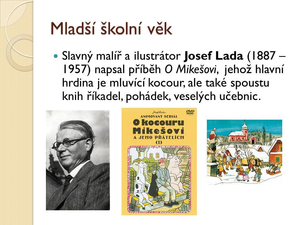 Mladší školní věk  Slavný malíř a ilustrátor Josef Lada (1887 – 1957) napsal příběh O Mikešovi, jehož hlavní hrdina je mluvící kocour, ale také spous