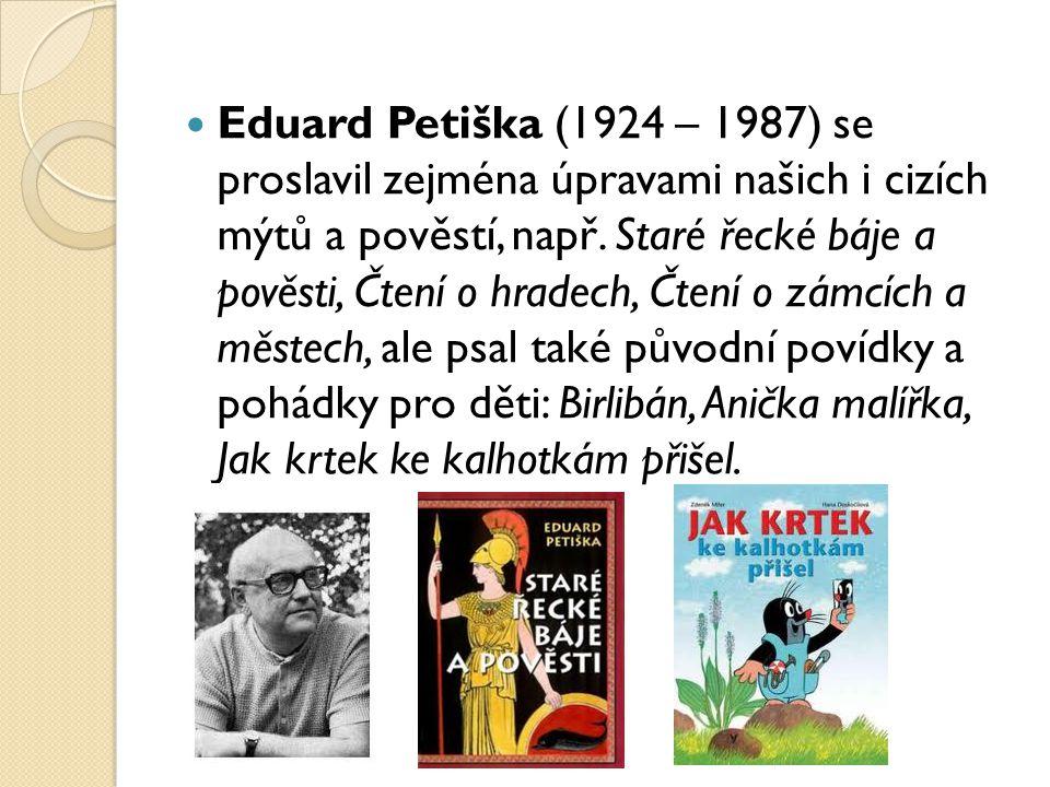 Eduard Petiška (1924 – 1987) se proslavil zejména úpravami našich i cizích mýtů a pověstí, např. Staré řecké báje a pověsti, Čtení o hradech, Čtení