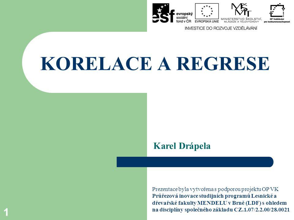 Karel Drápela KORELACE A REGRESE 1 Prezentace byla vytvořena s podporou projektu OP VK Průřezová inovace studijních programů Lesnické a dřevařské faku