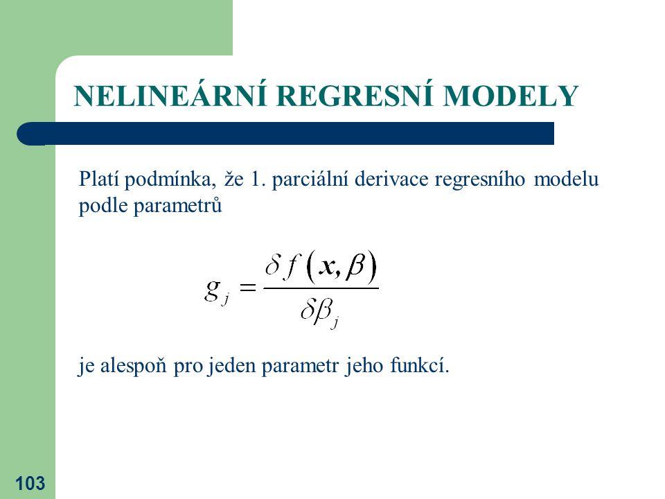 103 NELINEÁRNÍ REGRESNÍ MODELY Platí podmínka, že 1. parciální derivace regresního modelu podle parametrů je alespoň pro jeden parametr jeho funkcí.