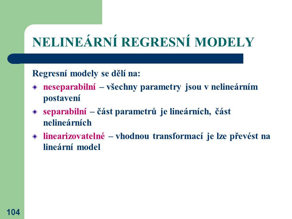 104 NELINEÁRNÍ REGRESNÍ MODELY Regresní modely se dělí na: neseparabilní – všechny parametry jsou v nelineárním postavení separabilní – část parametrů