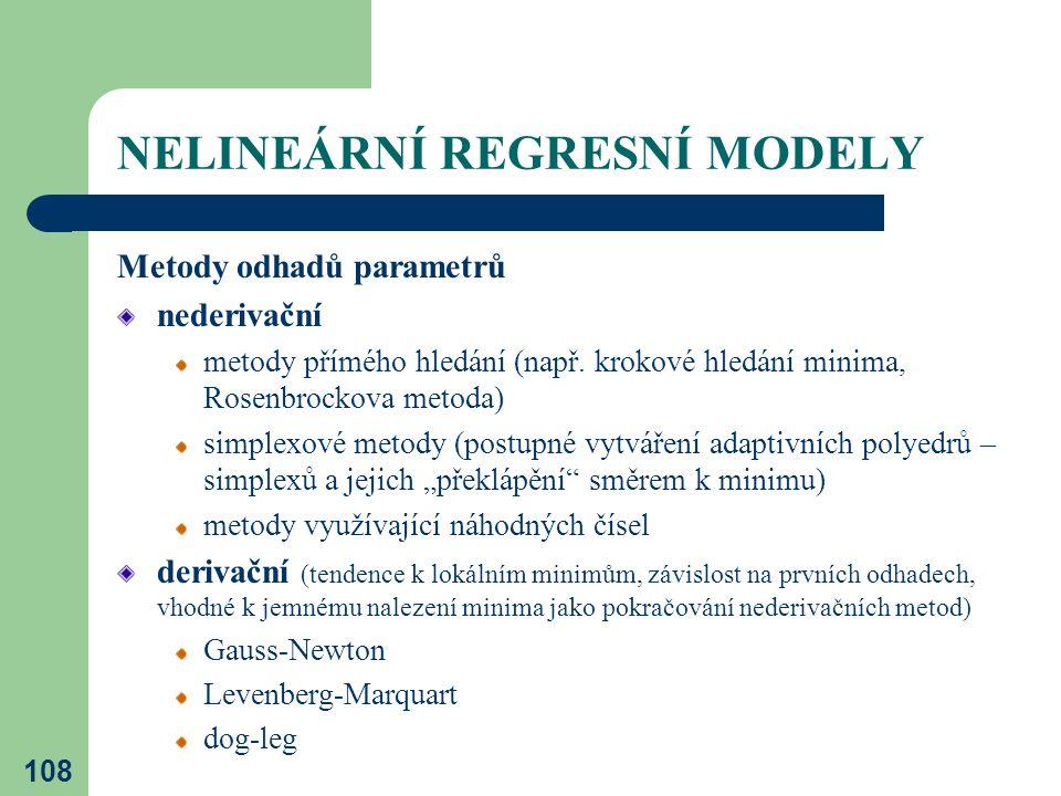 108 NELINEÁRNÍ REGRESNÍ MODELY Metody odhadů parametrů nederivační metody přímého hledání (např. krokové hledání minima, Rosenbrockova metoda) simplex
