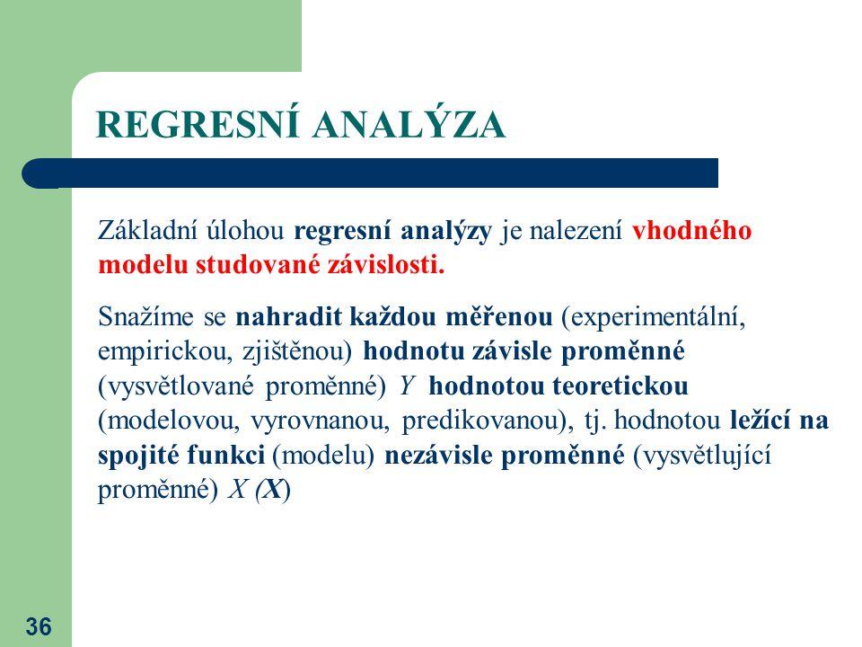 36 REGRESNÍ ANALÝZA Základní úlohou regresní analýzy je nalezení vhodného modelu studované závislosti. Snažíme se nahradit každou měřenou (experimentá