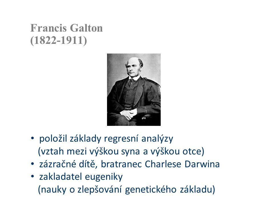 Francis Galton (1822-1911) • položil základy regresní analýzy (vztah mezi výškou syna a výškou otce) • zázračné dítě, bratranec Charlese Darwina • zak