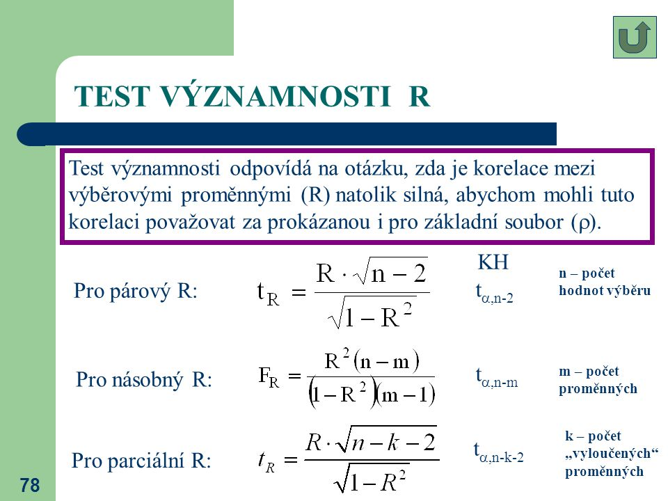 78 TEST VÝZNAMNOSTI R Test významnosti odpovídá na otázku, zda je korelace mezi výběrovými proměnnými (R) natolik silná, abychom mohli tuto korelaci p