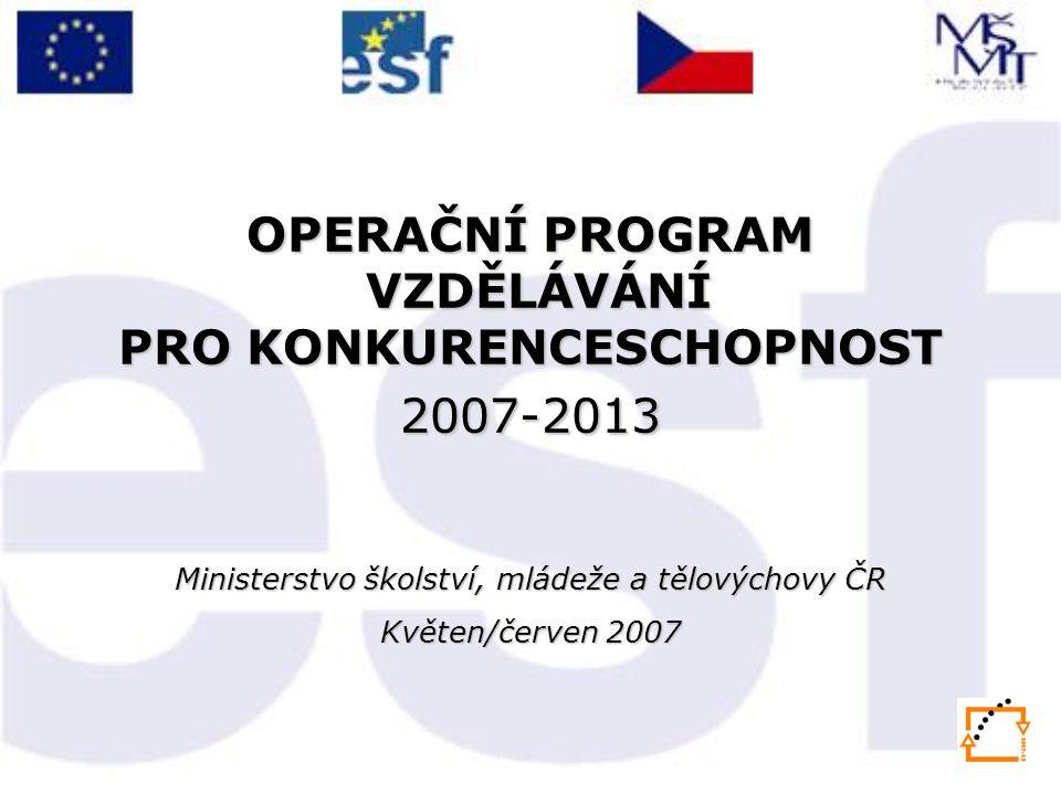 OPERAČNÍ PROGRAM VZDĚLÁVÁNÍ PRO KONKURENCESCHOPNOST 2007-2013 Ministerstvo školství, mládeže a tělovýchovy ČR Květen/červen 2007