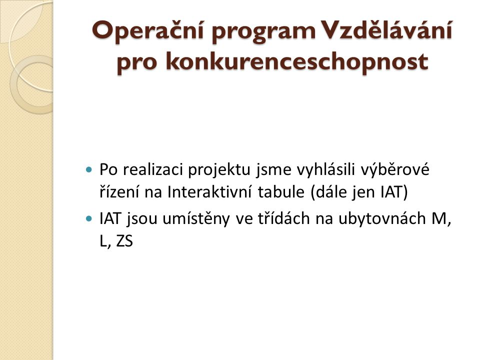 Operační program Vzdělávání pro konkurenceschopnost  Po realizaci projektu jsme vyhlásili výběrové řízení na Interaktivní tabule (dále jen IAT)  IAT jsou umístěny ve třídách na ubytovnách M, L, ZS